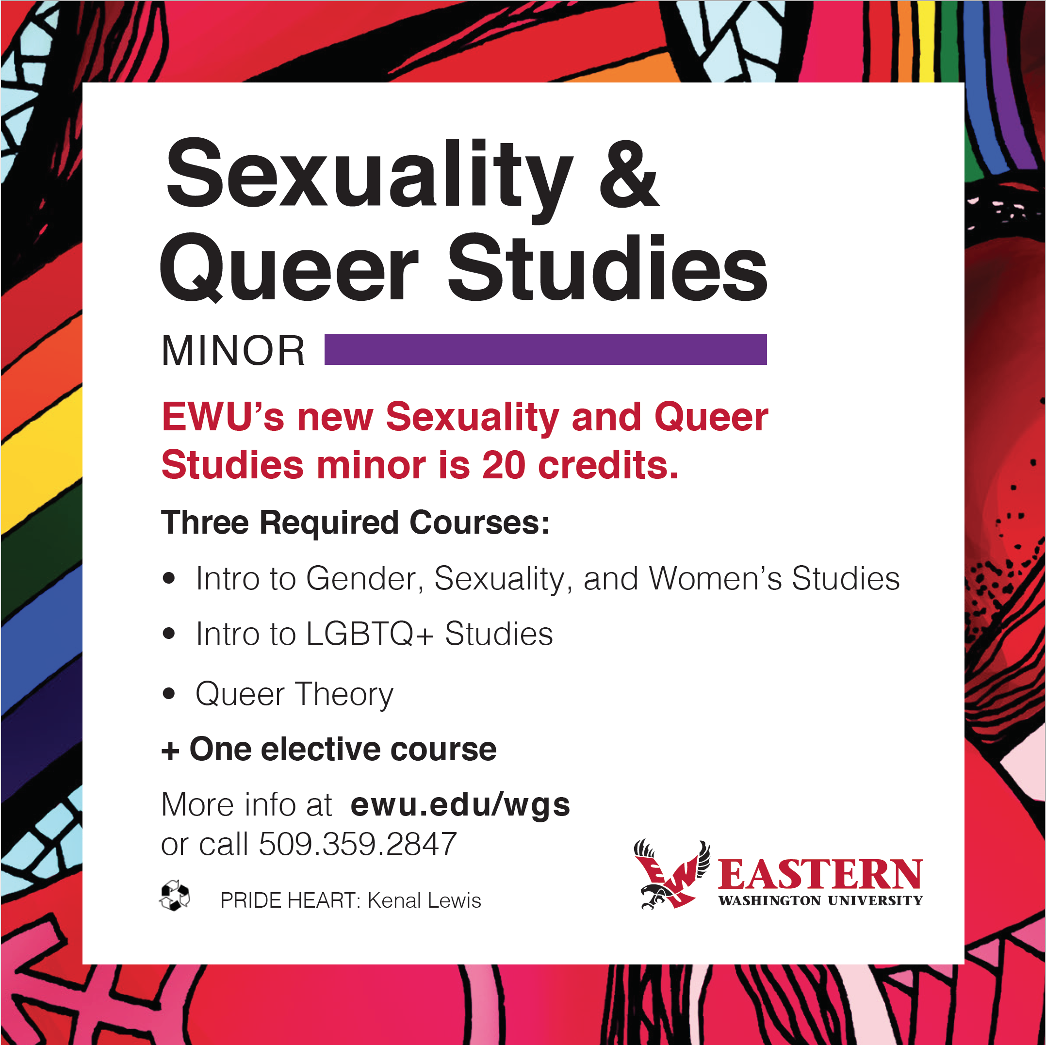 Sexuality and Queer Studies Minor: EWU's new Sexuality and Queer Studies minor is 20 credits. Three required courses: Intro to Gender, Sexuality, and Women's Studies, Intro to LGBTQ+ Studies, Queer Theory + one elective course. More info at ewu.edu/gwss or call (509) 359-2847.